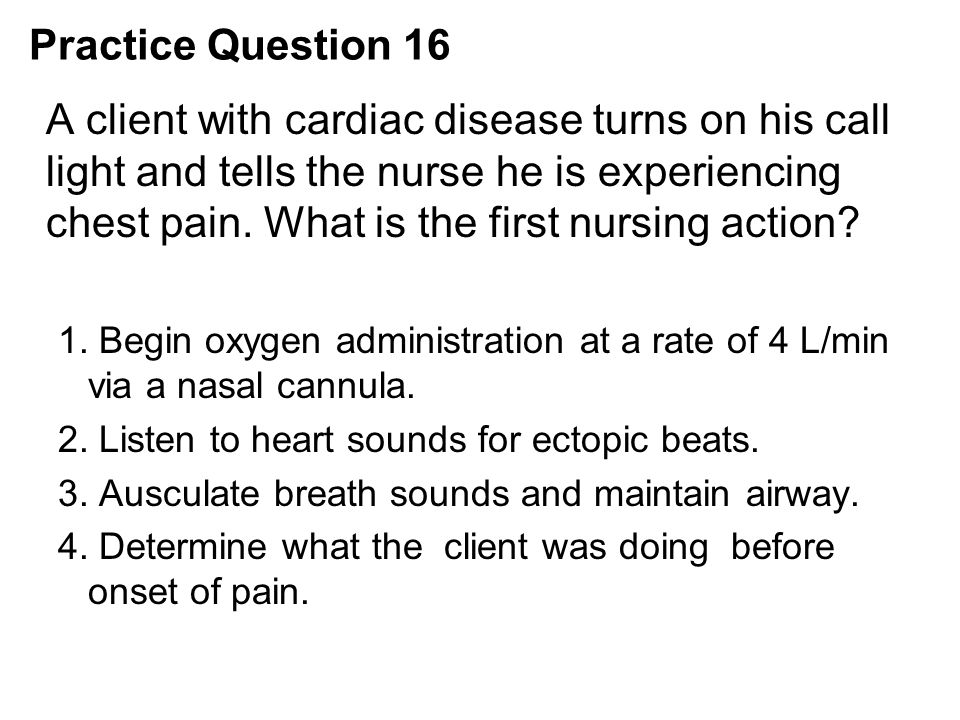 Practice Question 16 A client with cardiac disease turns on his call light and tells the nurse he is experiencing chest pain. What is the first nursin