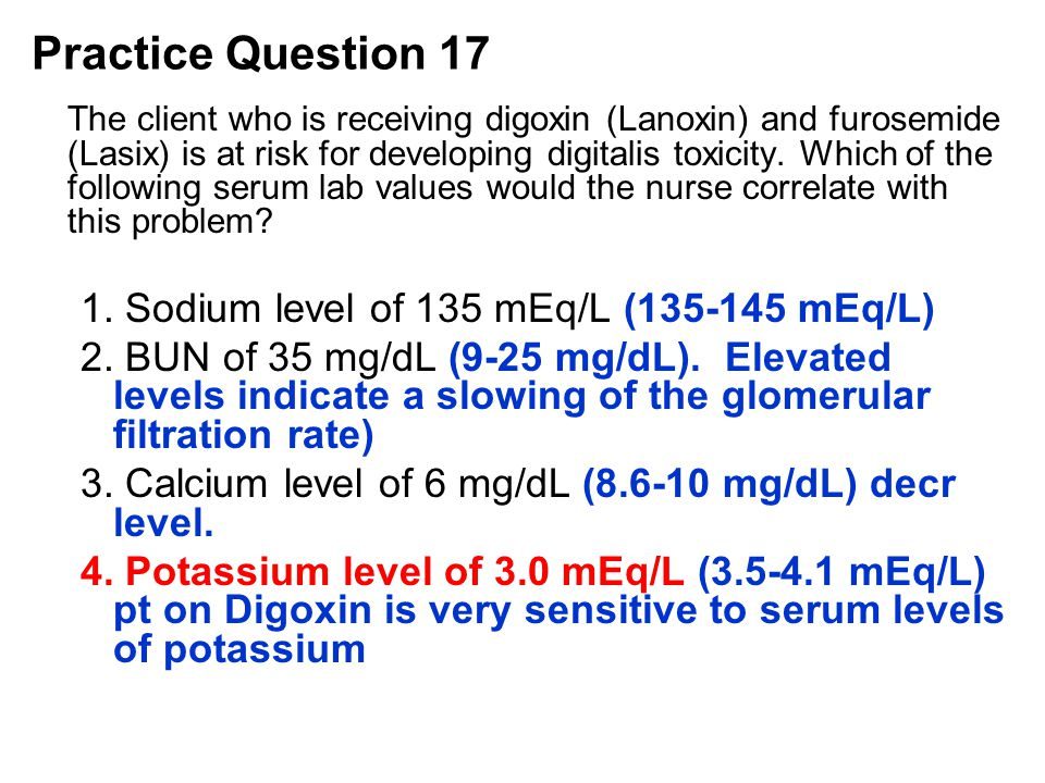 The client who is receiving digoxin (Lanoxin) and furosemide (Lasix) is at risk for developing digitalis toxicity. Which of the following serum lab va