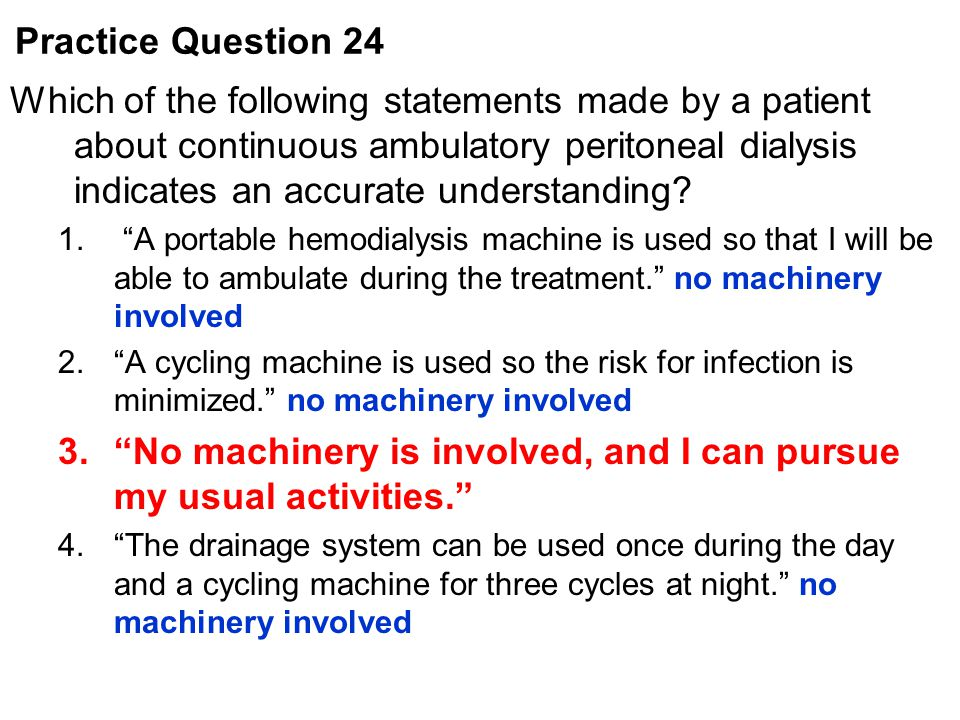 """Which of the following statements made by a patient about continuous ambulatory peritoneal dialysis indicates an accurate understanding? 1. """"A portabl"""
