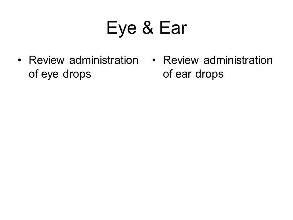 Eye & Ear Review administration of eye drops Review administration of ear drops