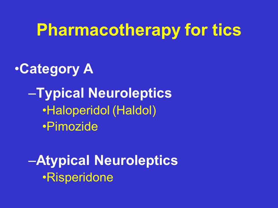 Pharmacotherapy for tics Moderate tics – α -adrenergic agonists and/or: – Atypical neuroleptics Severe tics – Atypical neuroleptics – Typical neuroleptics