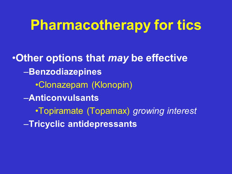 Pharmacotherapy for tics Category C –Atypical Neuroleptics Olanzapine (Zyprexa) Quetiapine (Seroquel) Ziprasidone (Geodon) –Other Baclofen Nicotine patch or chewing gum