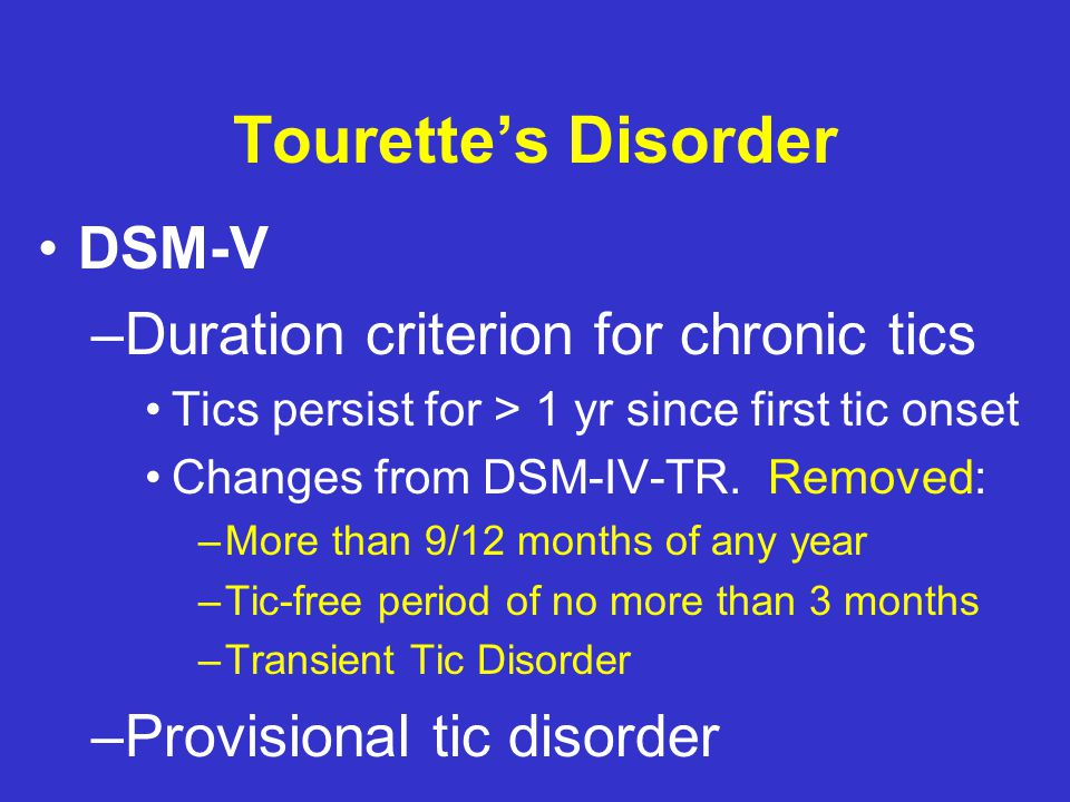 Transient Tic Disorder DSM-IV-TR TM Criteria –Multiple (&/or single) M. &/or V. –Many times/day (4 weeks – 1 year) –Onset before 18 years –Not due to