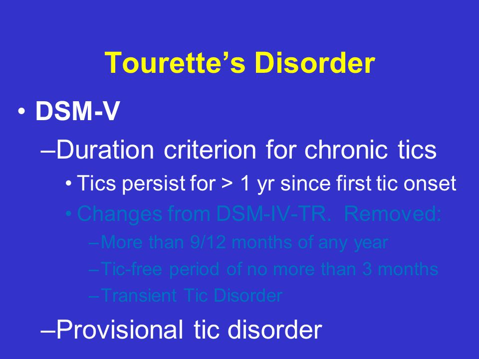 Tourette's Disorder DSM-V –Duration criterion for chronic tics Tics persist for > 1 yr since first tic onset Changes from DSM-IV-TR.