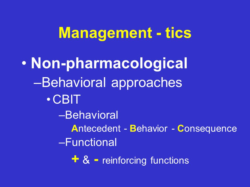 Management - tics Non-pharmacological –Behavioral approaches CBIT (Comprehensive Behavioral Intervention for Tics) –HRT (Habit Reversal Therapy) »Awareness Training »Competing Response »Relaxation »Social Support –FA (Functional Analysis) »Social situations that influence behaviors