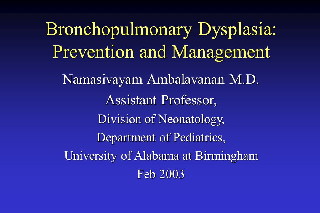 Bronchopulmonary Dysplasia: Prevention and Management Namasivayam Ambalavanan M.D. Assistant Professor, Division of Neonatology, Department of Pediatr