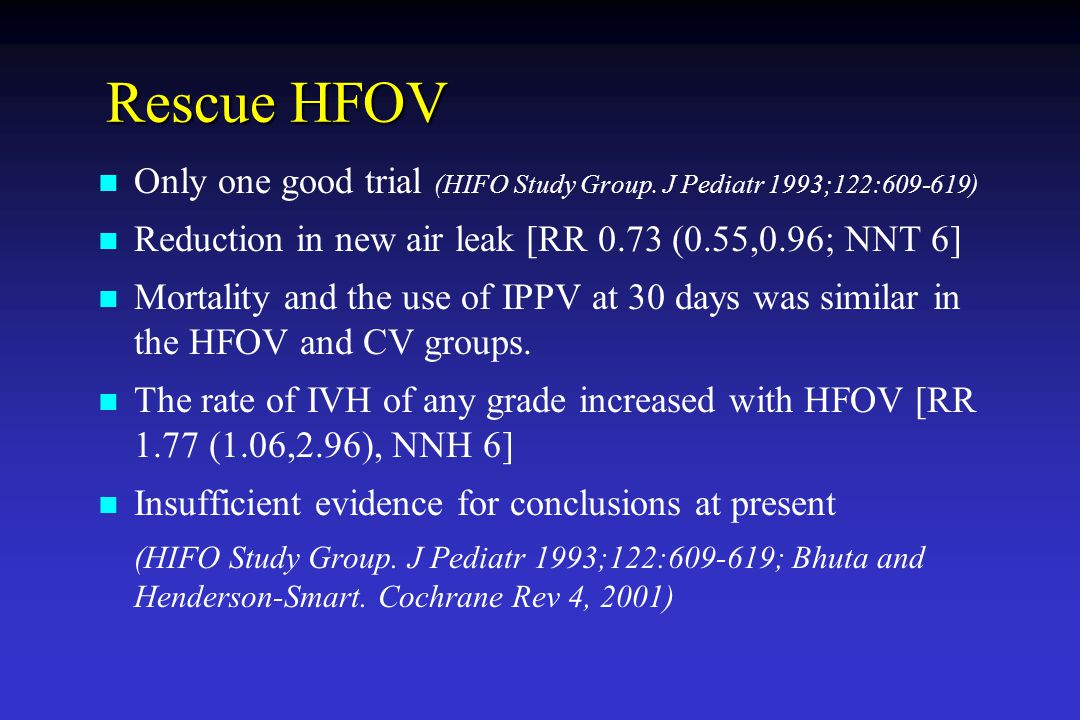 Rescue HFOV Only one good trial (HIFO Study Group. J Pediatr 1993;122:609-619) Reduction in new air leak [RR 0.73 (0.55,0.96; NNT 6] Mortality and the