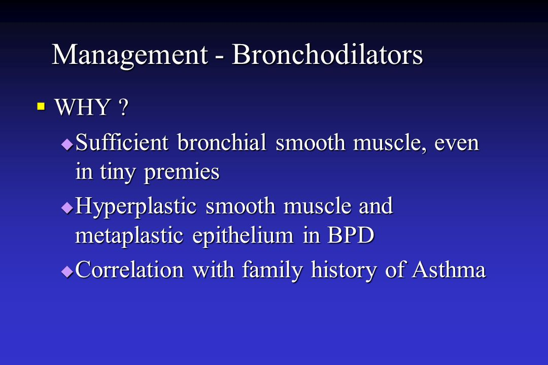 Management - Bronchodilators  WHY ?  Sufficient bronchial smooth muscle, even in tiny premies  Hyperplastic smooth muscle and metaplastic epitheliu