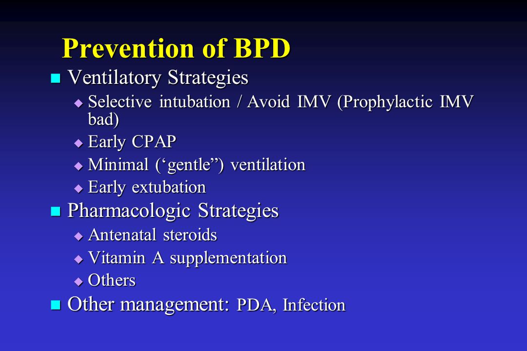Prevention of BPD Ventilatory Strategies Ventilatory Strategies  Selective intubation / Avoid IMV (Prophylactic IMV bad)  Early CPAP  Minimal ('gen