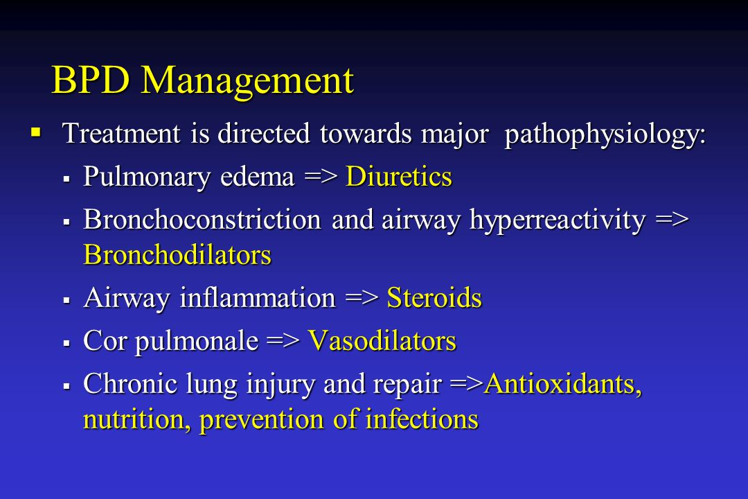 BPD Management  Treatment is directed towards major pathophysiology:  Pulmonary edema => Diuretics  Bronchoconstriction and airway hyperreactivity