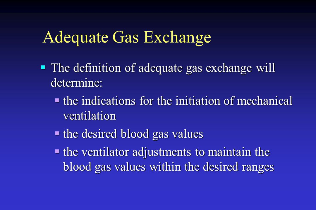 Adequate Gas Exchange  The definition of adequate gas exchange will determine:  the indications for the initiation of mechanical ventilation  the d