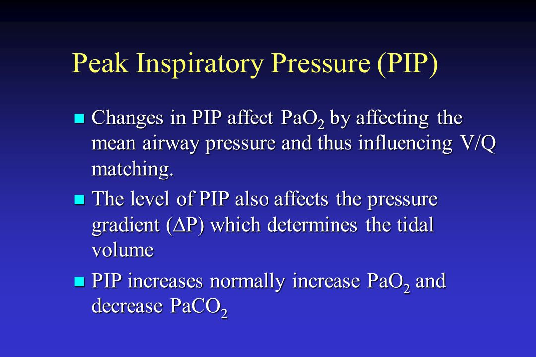 Peak Inspiratory Pressure (PIP) Changes in PIP affect PaO 2 by affecting the mean airway pressure and thus influencing V/Q matching. Changes in PIP af