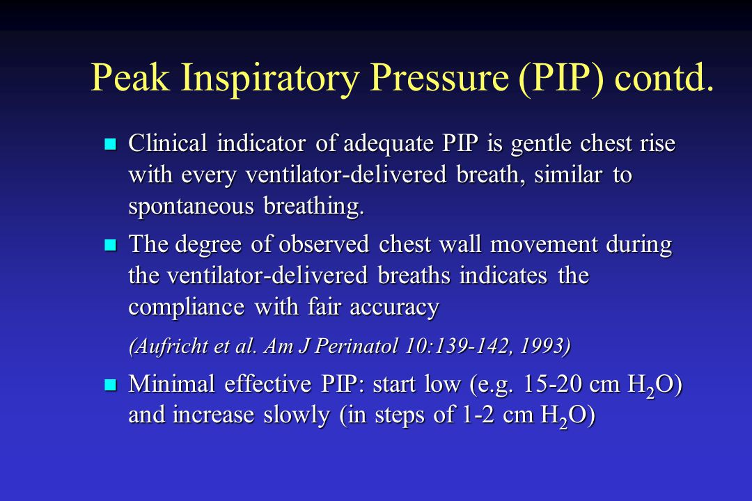 Peak Inspiratory Pressure (PIP) contd. Clinical indicator of adequate PIP is gentle chest rise with every ventilator-delivered breath, similar to spon