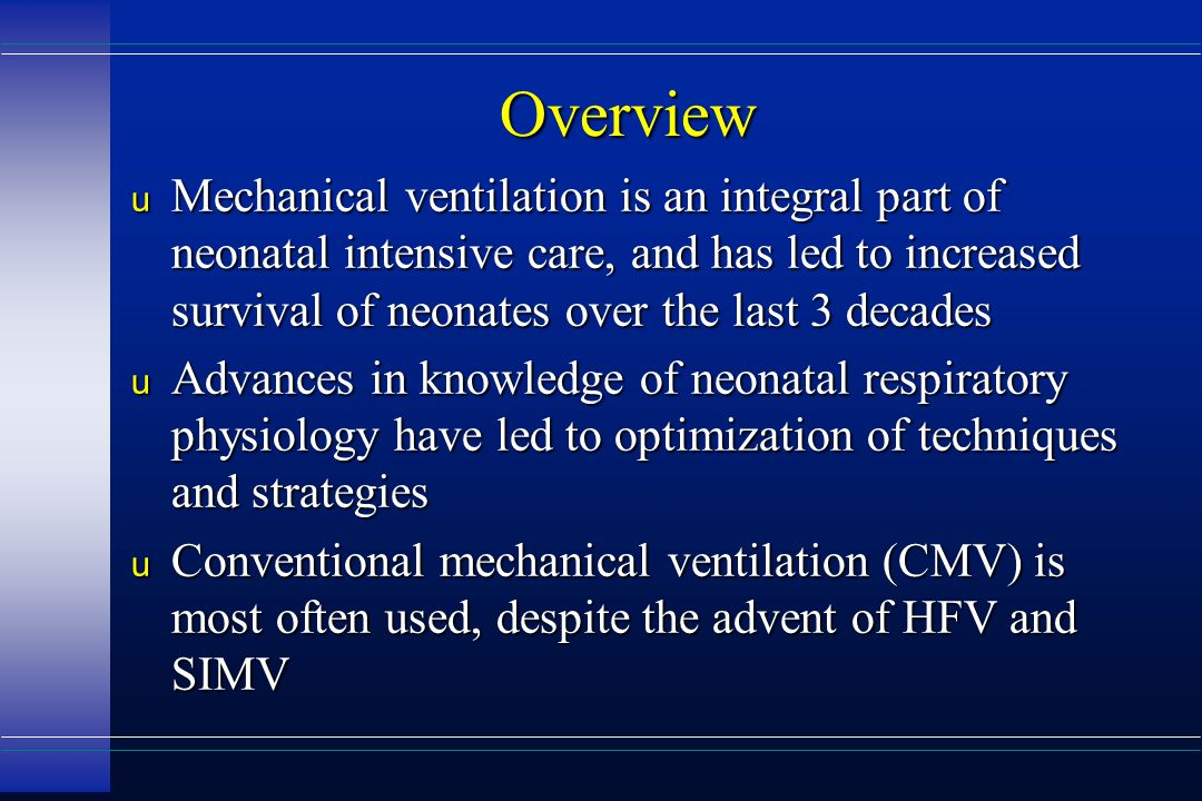 Overview u Mechanical ventilation is an integral part of neonatal intensive care, and has led to increased survival of neonates over the last 3 decades u Advances in knowledge of neonatal respiratory physiology have led to optimization of techniques and strategies u Conventional mechanical ventilation (CMV) is most often used, despite the advent of HFV and SIMV
