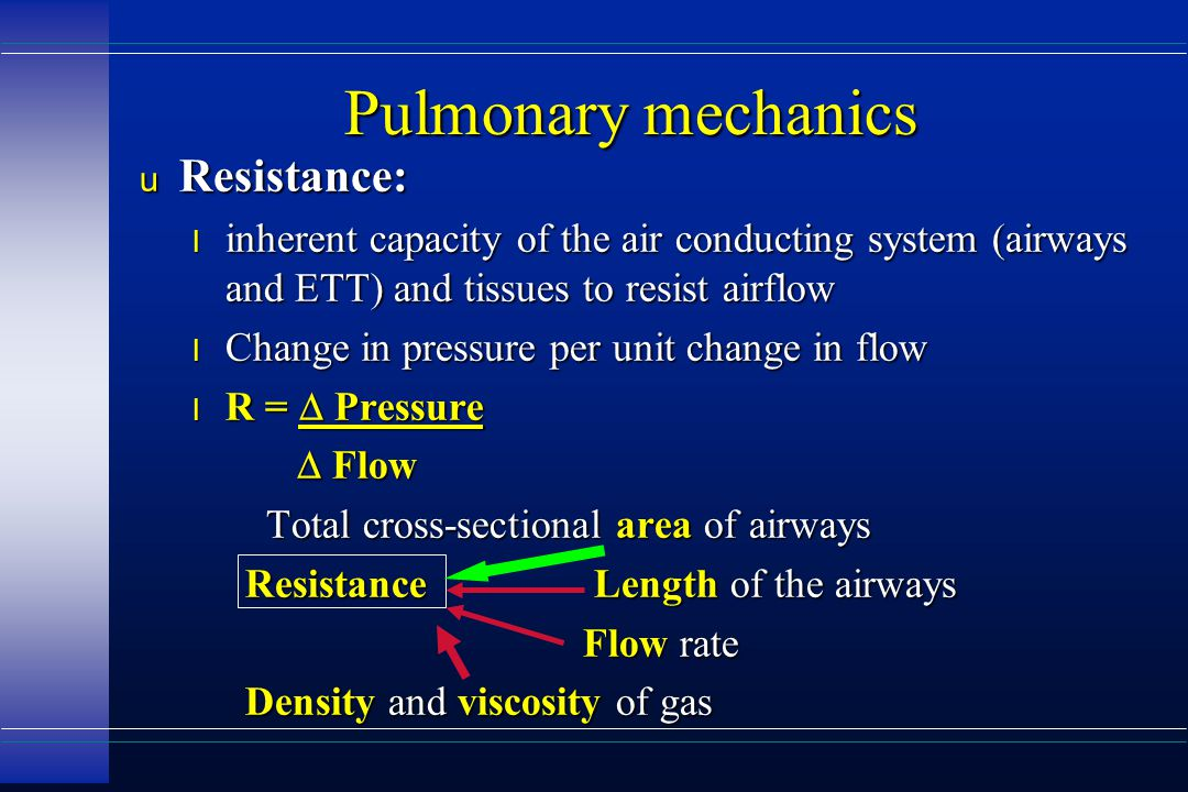 Pulmonary mechanics u Resistance: l inherent capacity of the air conducting system (airways and ETT) and tissues to resist airflow l Change in pressure per unit change in flow R =  Pressure R =  Pressure  Flow  Flow Total cross-sectional area of airways Total cross-sectional area of airways Resistance Length of the airways Flow rate Flow rate Density and viscosity of gas