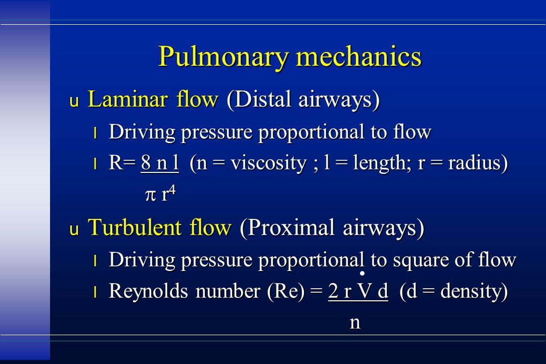 Pulmonary mechanics u Laminar flow (Distal airways) l Driving pressure proportional to flow l R= 8 n l (n = viscosity ; l = length; r = radius)  r 4