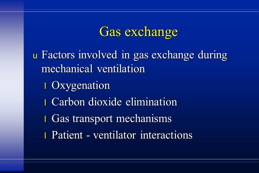 Gas exchange u Factors involved in gas exchange during mechanical ventilation l Oxygenation l Carbon dioxide elimination l Gas transport mechanisms l