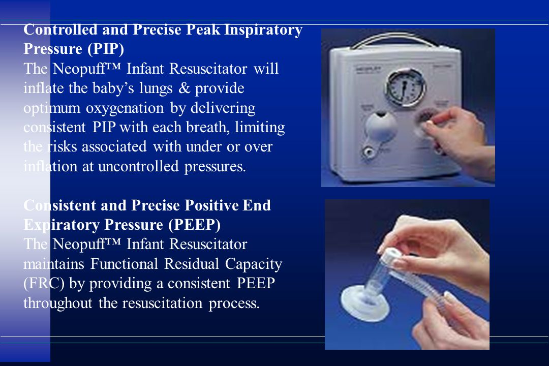 Controlled and Precise Peak Inspiratory Pressure (PIP) The Neopuff™ Infant Resuscitator will inflate the baby's lungs & provide optimum oxygenation by delivering consistent PIP with each breath, limiting the risks associated with under or over inflation at uncontrolled pressures.