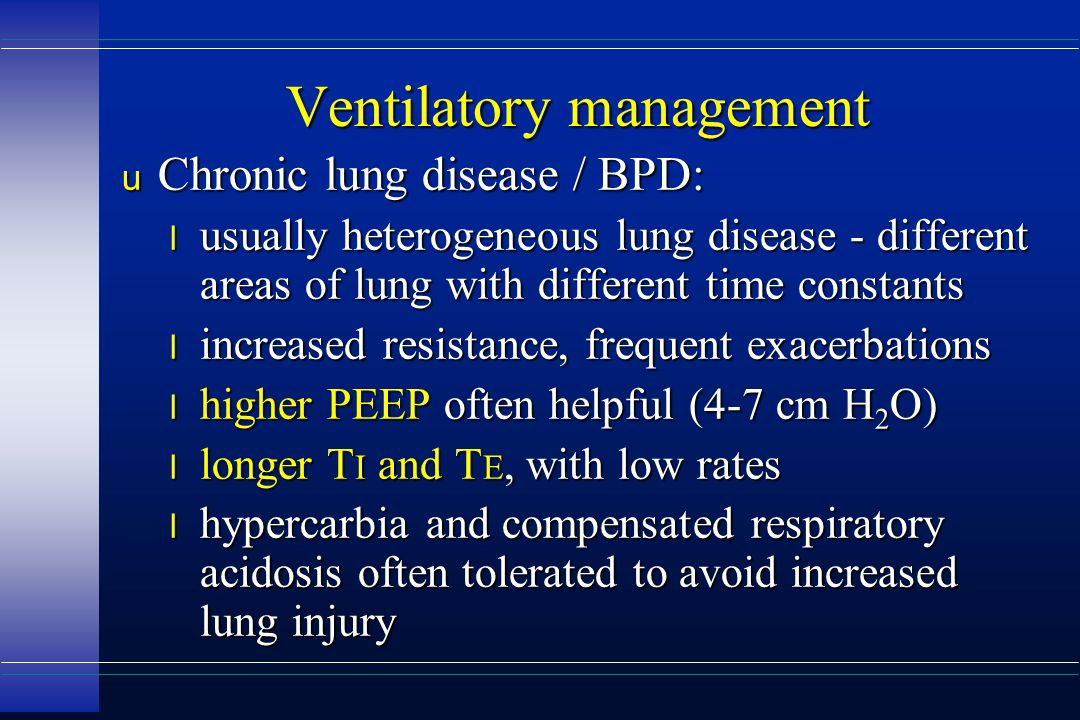 Ventilatory management u Chronic lung disease / BPD: l usually heterogeneous lung disease - different areas of lung with different time constants l increased resistance, frequent exacerbations l higher PEEP often helpful (4-7 cm H 2 O) l longer T I and T E, with low rates l hypercarbia and compensated respiratory acidosis often tolerated to avoid increased lung injury