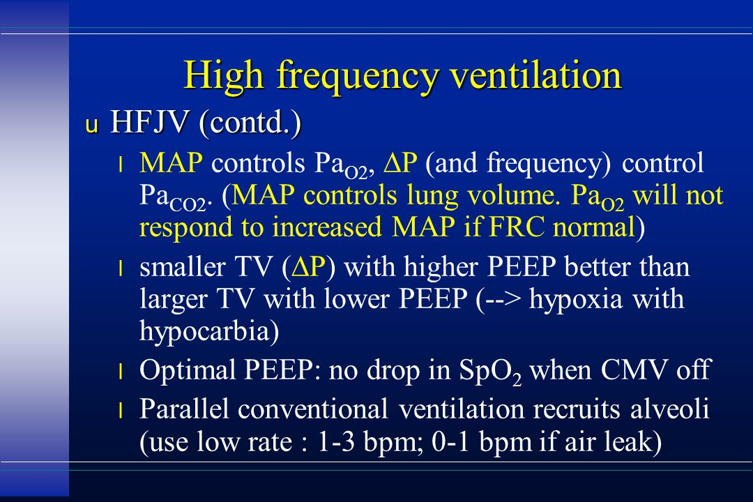 High frequency ventilation u HFJV (contd.) MAP controls Pa O2,  P (and frequency) control Pa CO2.