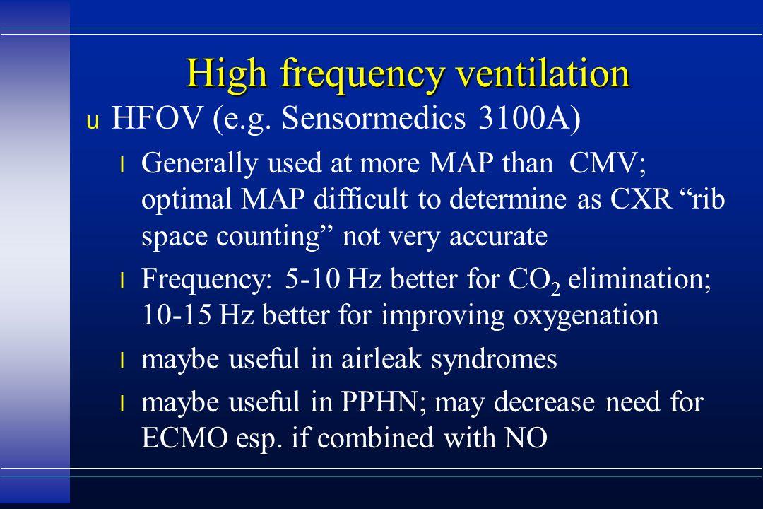 "High frequency ventilation u HFOV (e.g. Sensormedics 3100A) l Generally used at more MAP than CMV; optimal MAP difficult to determine as CXR ""rib spac"