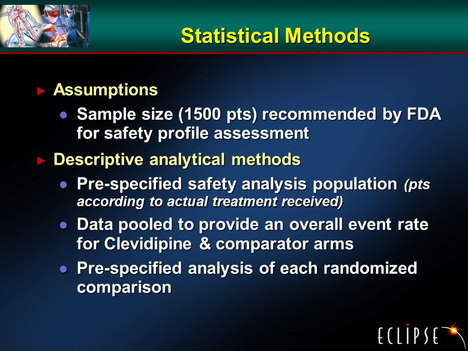 Statistical Methods ► Assumptions l Sample size (1500 pts) recommended by FDA for safety profile assessment ► Descriptive analytical methods l Pre-specified safety analysis population (pts according to actual treatment received) l Data pooled to provide an overall event rate for Clevidipine & comparator arms l Pre-specified analysis of each randomized comparison