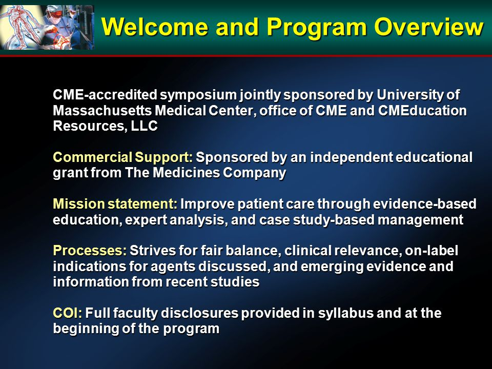 CME-accredited symposium jointly sponsored by University of Massachusetts Medical Center, office of CME and CMEducation Resources, LLC Commercial Support: Sponsored by an independent educational grant from The Medicines Company Mission statement: Improve patient care through evidence-based education, expert analysis, and case study-based management Processes: Strives for fair balance, clinical relevance, on-label indications for agents discussed, and emerging evidence and information from recent studies COI: Full faculty disclosures provided in syllabus and at the beginning of the program Welcome and Program Overview