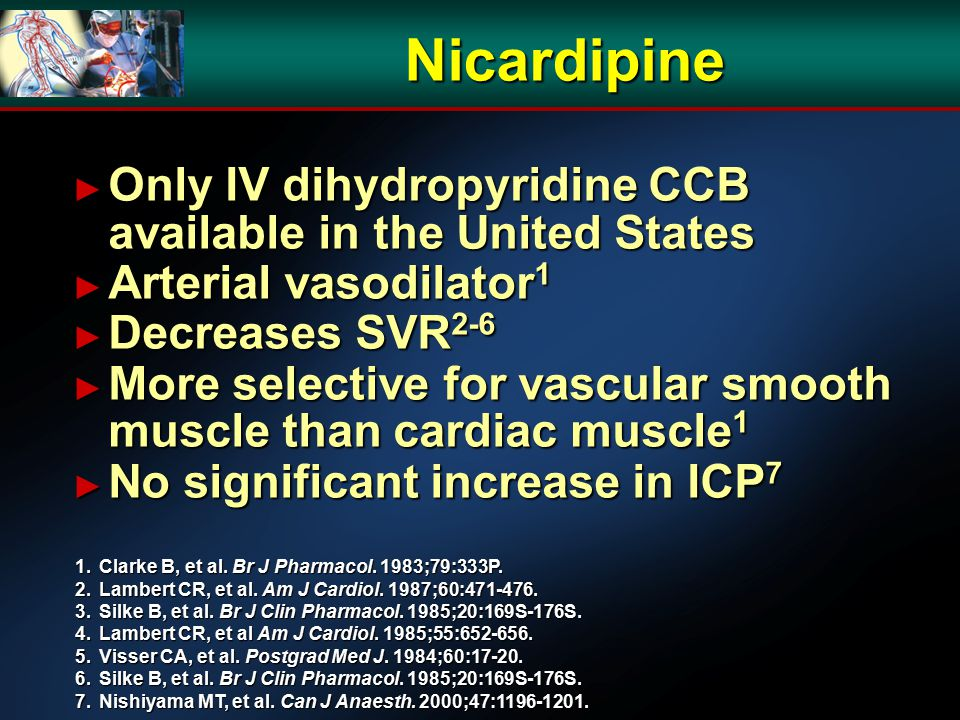 Nicardipine ► Only IV dihydropyridine CCB available in the United States ► Arterial vasodilator 1 ► Decreases SVR 2-6 ► More selective for vascular smooth muscle than cardiac muscle 1 ► No significant increase in ICP 7 1.Clarke B, et al.