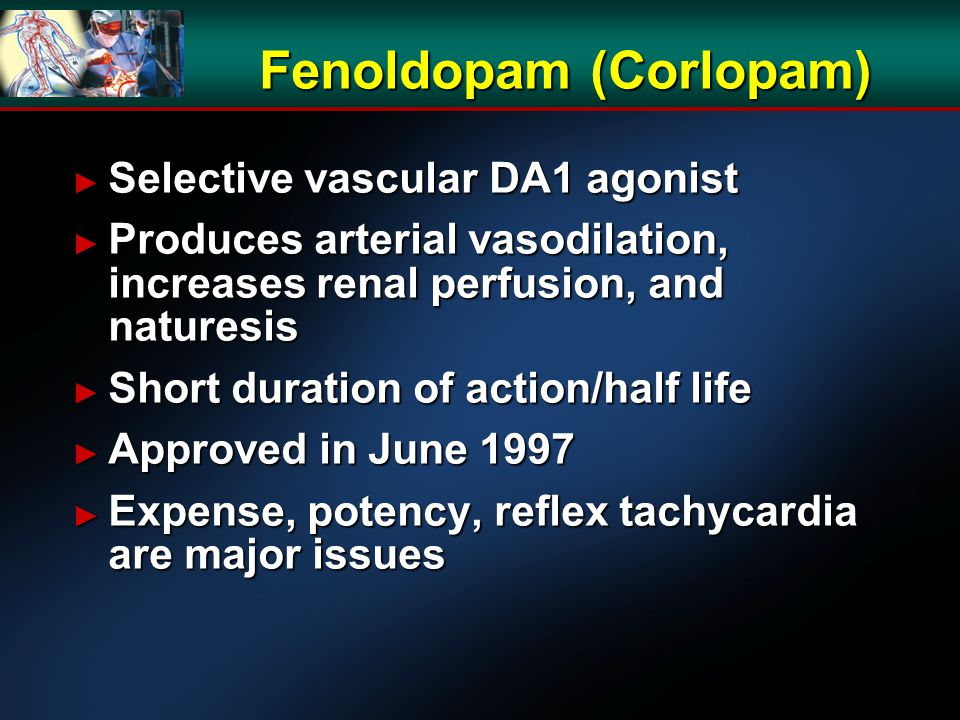 Fenoldopam (Corlopam) ► Selective vascular DA1 agonist ► Produces arterial vasodilation, increases renal perfusion, and naturesis ► Short duration of action/half life ► Approved in June 1997 ► Expense, potency, reflex tachycardia are major issues