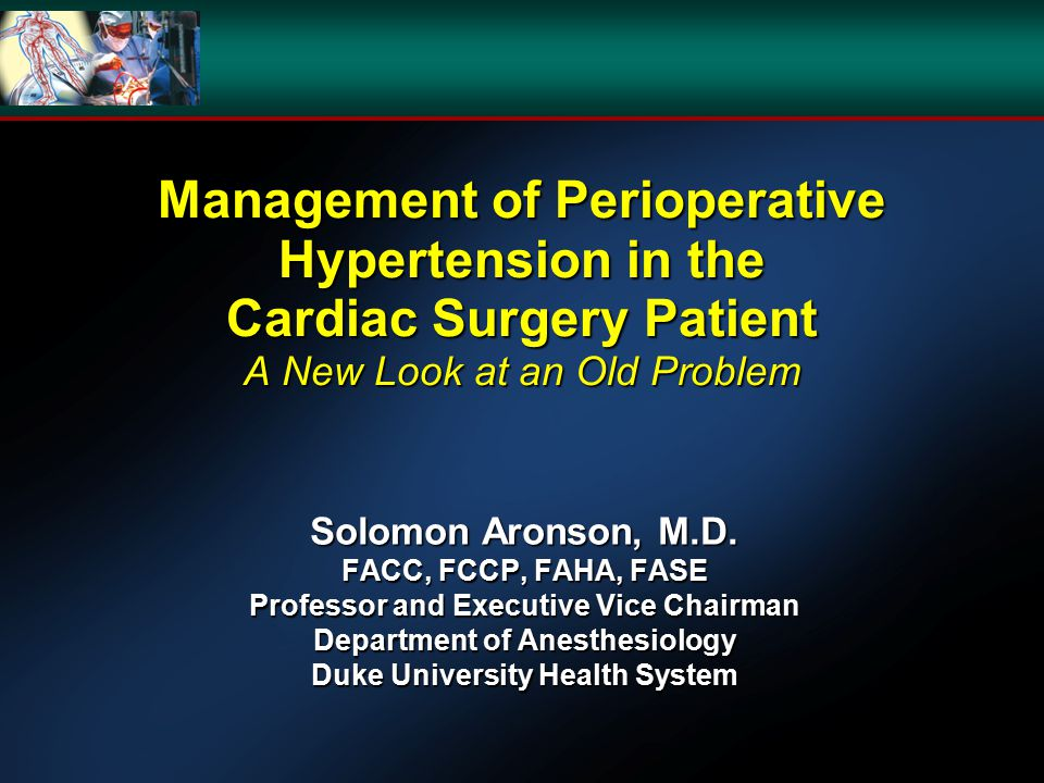 Management of Perioperative Hypertension in the Cardiac Surgery Patient A New Look at an Old Problem Solomon Aronson, M.D.