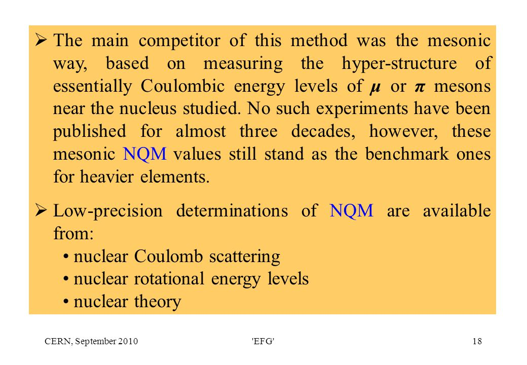 CERN, September 2010 EFG 18  The main competitor of this method was the mesonic way, based on measuring the hyper-structure of essentially Coulombic energy levels of μ or π mesons near the nucleus studied.