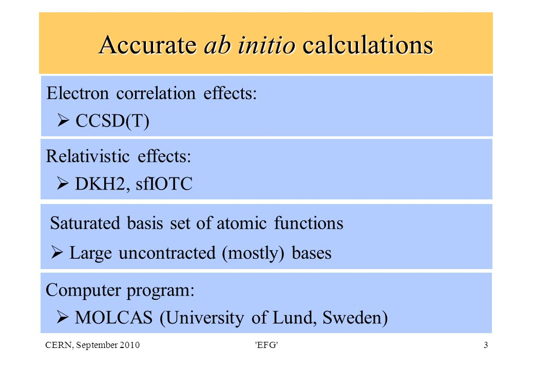 CERN, September 2010 EFG 3 Accurate ab initio calculations Saturated basis set of atomic functions  Large uncontracted (mostly) bases Electron correlation effects:  CCSD(T) Relativistic effects:  DKH2, sfIOTC Computer program:  MOLCAS (University of Lund, Sweden)