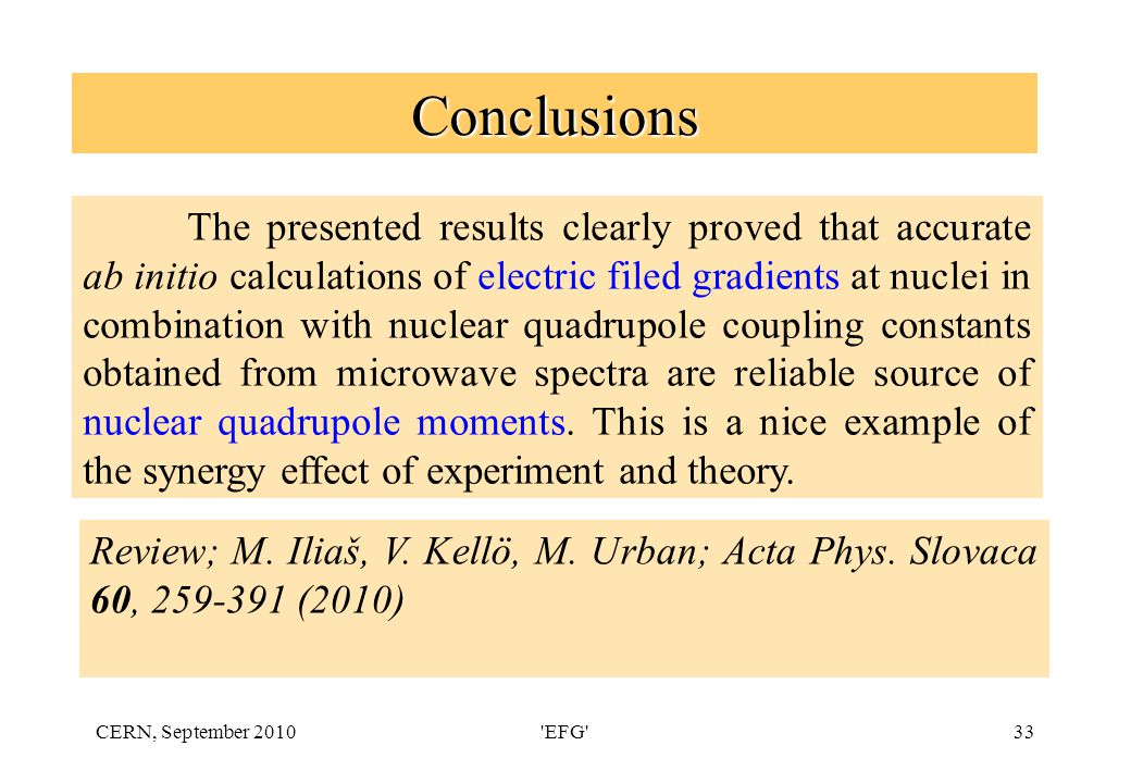 CERN, September 2010 EFG 33 Conclusions The presented results clearly proved that accurate ab initio calculations of electric filed gradients at nuclei in combination with nuclear quadrupole coupling constants obtained from microwave spectra are reliable source of nuclear quadrupole moments.