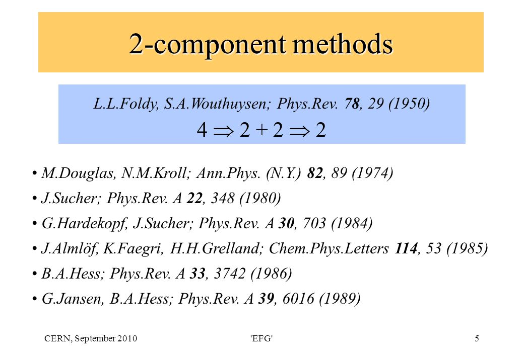 CERN, September 2010 EFG 5 2-component methods L.L.Foldy, S.A.Wouthuysen; Phys.Rev.