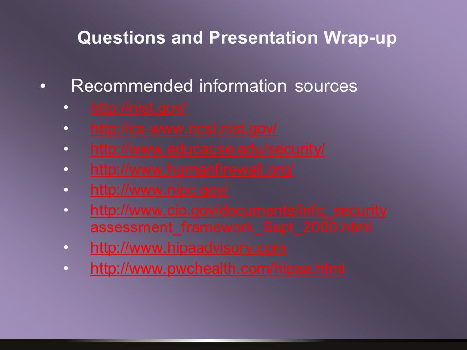Questions and Presentation Wrap-up Recommended information sources http://nist.gov/ http://cs-www.ncsl.nist.gov/ http://www.educause.edu/security/ http://www.humanfirewall.org/ http://www.nipc.gov/ http://www.cio.gov/documents/info_security assessment_framework_Sept_2000.htmlhttp://www.cio.gov/documents/info_security http://www.hipaadvisory.com http://www.pwchealth.com/hipaa.html