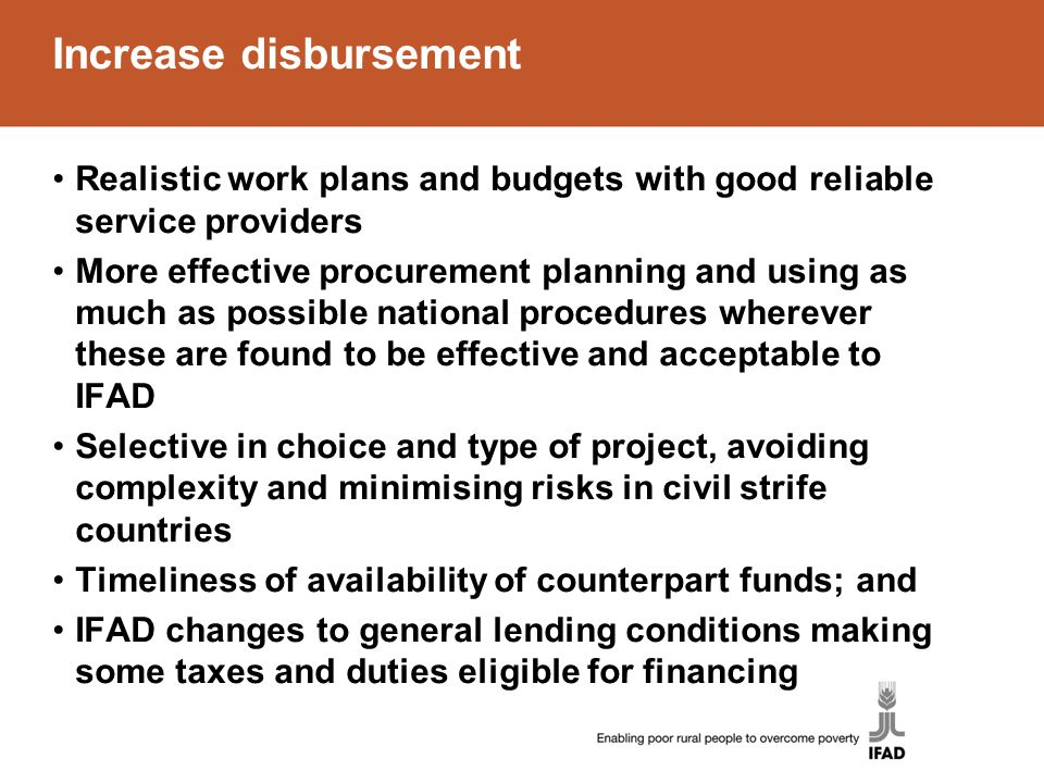 Increase disbursement Realistic work plans and budgets with good reliable service providers More effective procurement planning and using as much as possible national procedures wherever these are found to be effective and acceptable to IFAD Selective in choice and type of project, avoiding complexity and minimising risks in civil strife countries Timeliness of availability of counterpart funds; and IFAD changes to general lending conditions making some taxes and duties eligible for financing