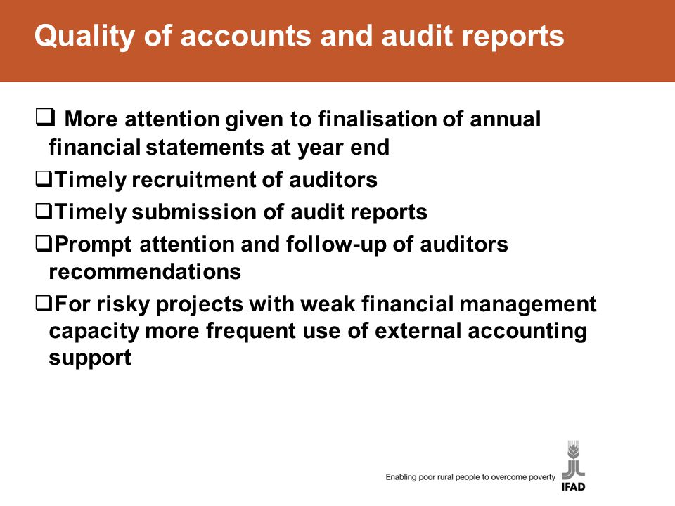 Quality of accounts and audit reports  More attention given to finalisation of annual financial statements at year end  Timely recruitment of auditors  Timely submission of audit reports  Prompt attention and follow-up of auditors recommendations  For risky projects with weak financial management capacity more frequent use of external accounting support