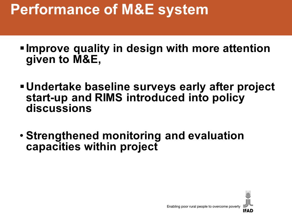Performance of M&E system  Improve quality in design with more attention given to M&E,  Undertake baseline surveys early after project start-up and