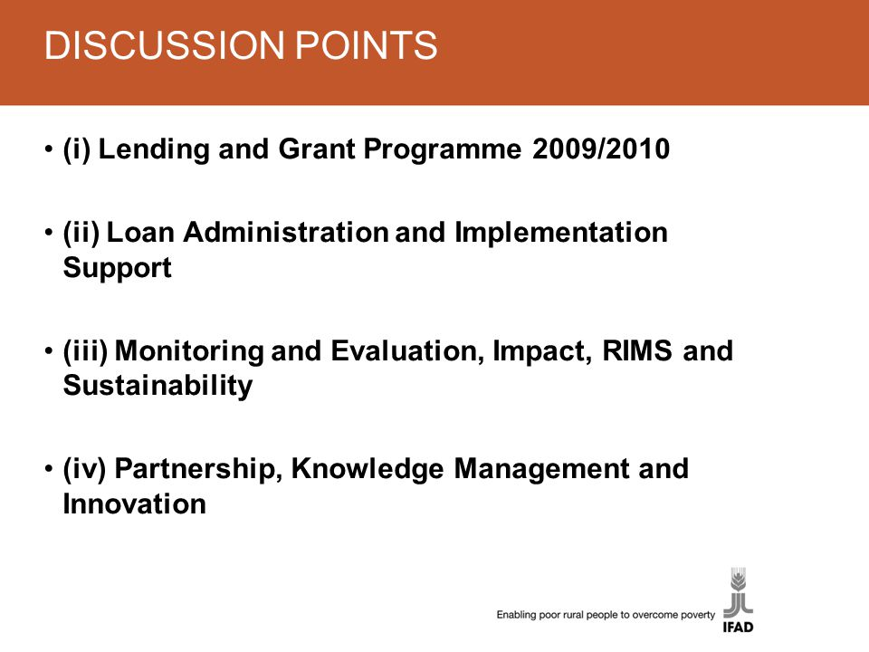 DISCUSSION POINTS (i) Lending and Grant Programme 2009/2010 (ii) Loan Administration and Implementation Support (iii) Monitoring and Evaluation, Impact, RIMS and Sustainability (iv) Partnership, Knowledge Management and Innovation