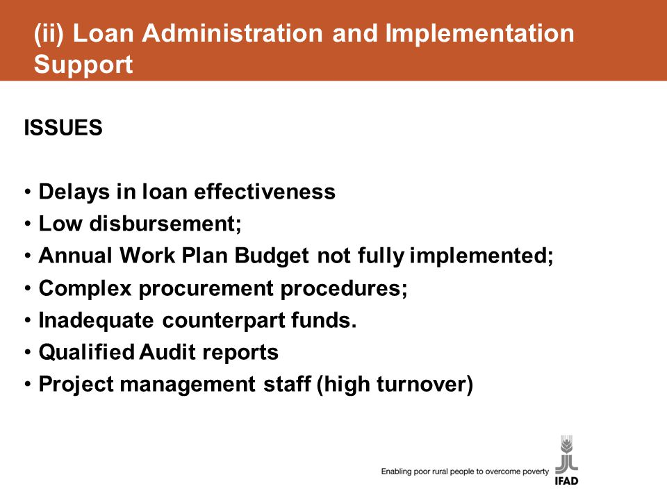 (ii) Loan Administration and Implementation Support ISSUES Delays in loan effectiveness Low disbursement; Annual Work Plan Budget not fully implemented; Complex procurement procedures; Inadequate counterpart funds.