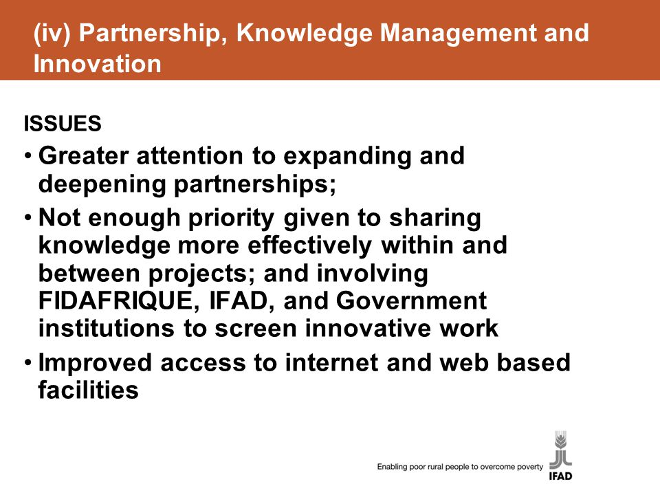 (iv) Partnership, Knowledge Management and Innovation ISSUES Greater attention to expanding and deepening partnerships; Not enough priority given to sharing knowledge more effectively within and between projects; and involving FIDAFRIQUE, IFAD, and Government institutions to screen innovative work Improved access to internet and web based facilities