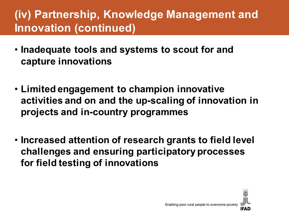 (iv) Partnership, Knowledge Management and Innovation (continued) Inadequate tools and systems to scout for and capture innovations Limited engagement to champion innovative activities and on and the up-scaling of innovation in projects and in-country programmes Increased attention of research grants to field level challenges and ensuring participatory processes for field testing of innovations