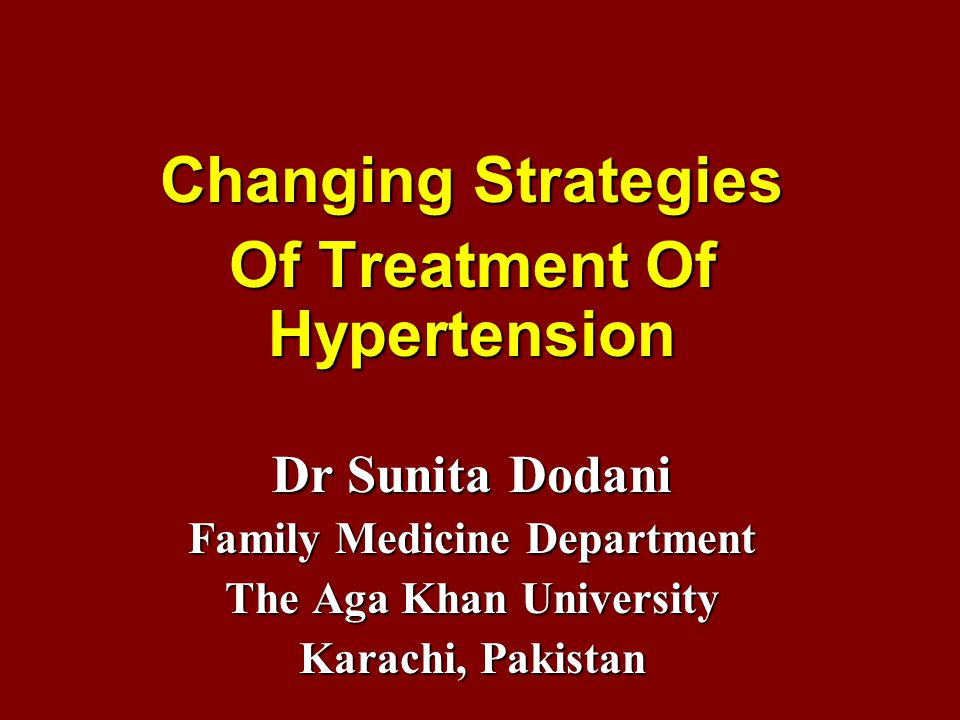 Changing Strategies Of Treatment Of Hypertension Dr Sunita Dodani Family Medicine Department The Aga Khan University Karachi, Pakistan