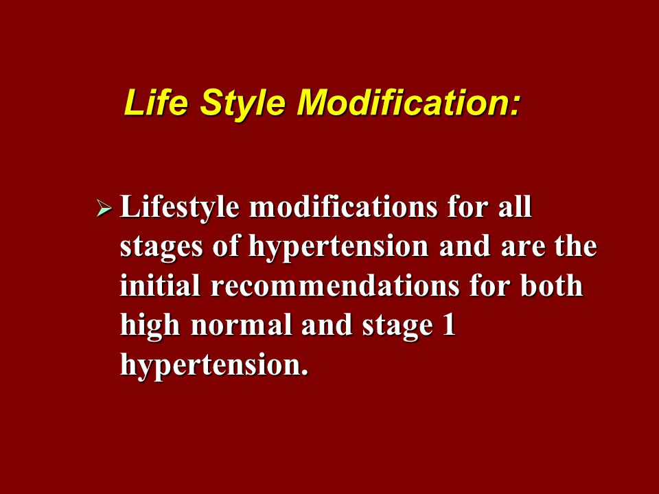 Life Style Modification:  Lifestyle modifications for all stages of hypertension and are the initial recommendations for both high normal and stage 1 hypertension.