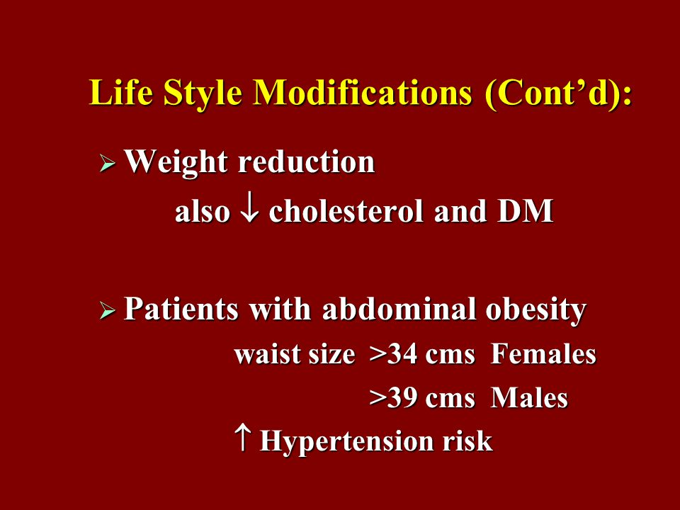 Life Style Modifications (Cont'd):  Weight reduction also  cholesterol and DM also  cholesterol and DM  Patients with abdominal obesity waist size>34 cms Females >39 cms Males  Hypertension risk