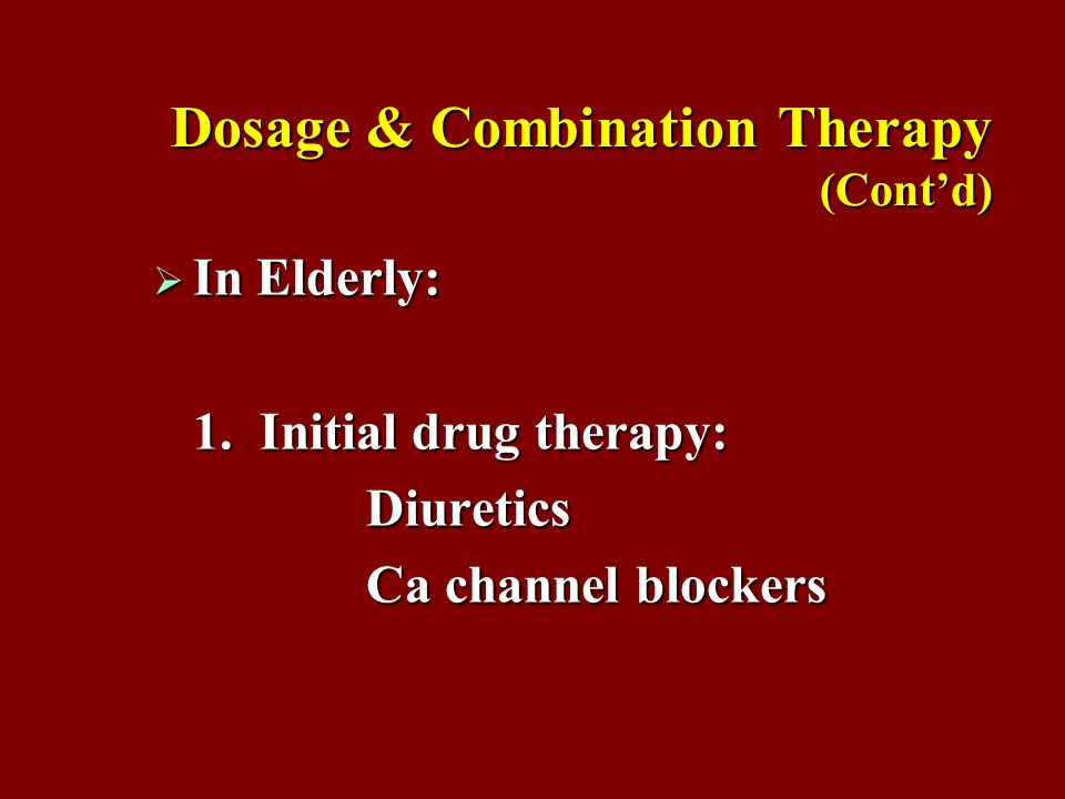 Dosage & Combination Therapy (Cont'd)  In Elderly: 1.Initial drug therapy: Diuretics Ca channel blockers