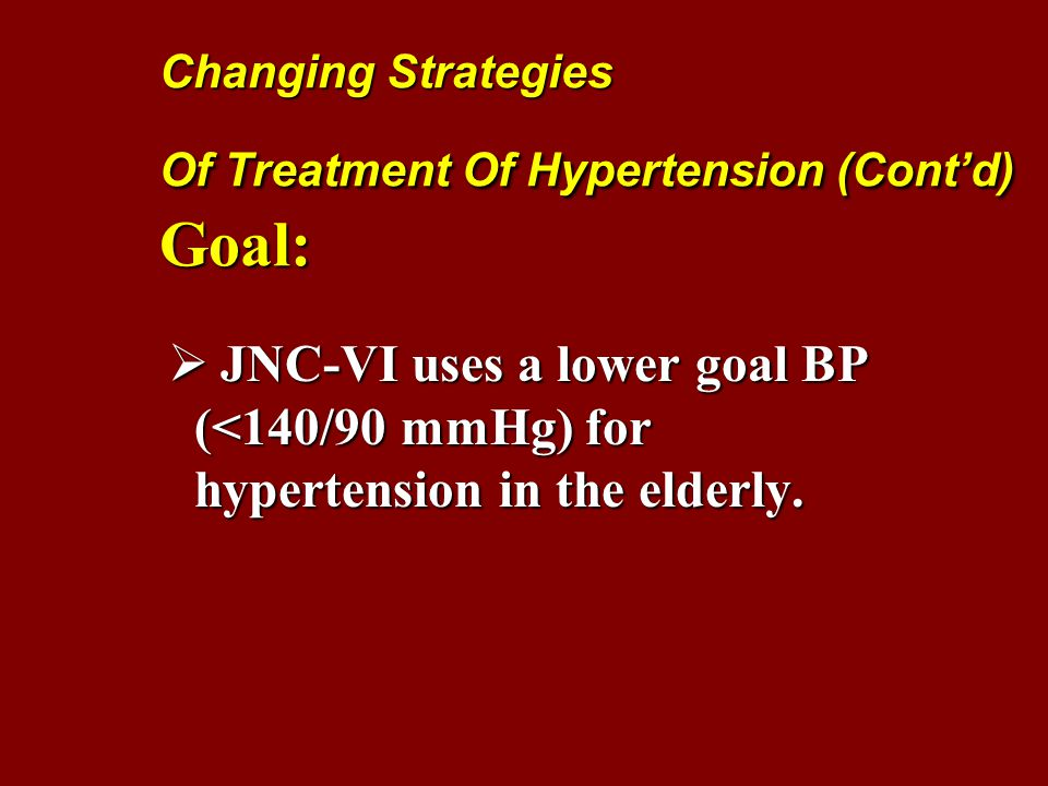 Changing Strategies Of Treatment Of Hypertension (Cont'd) Goal:  JNC-VI uses a lower goal BP (<140/90 mmHg) for hypertension in the elderly.