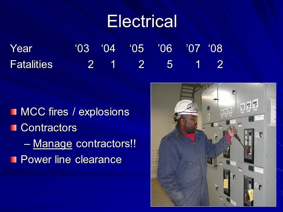 Electrical Year '03 '04 '05 '06 '07'08 Fatalities 2 1 2 5 1 2 MCC fires / explosions Contractors –Manage contractors!.