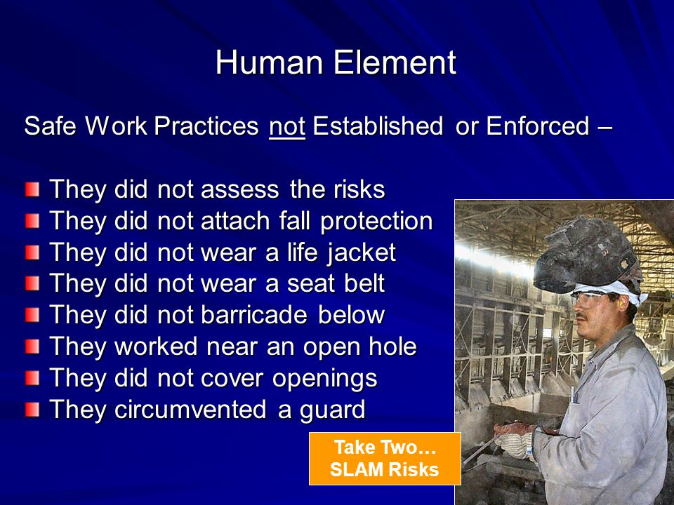 Human Element Safe Work Practices not Established or Enforced – They did not assess the risks They did not attach fall protection They did not wear a life jacket They did not wear a seat belt They did not barricade below They worked near an open hole They did not cover openings They circumvented a guard Take Two… SLAM Risks