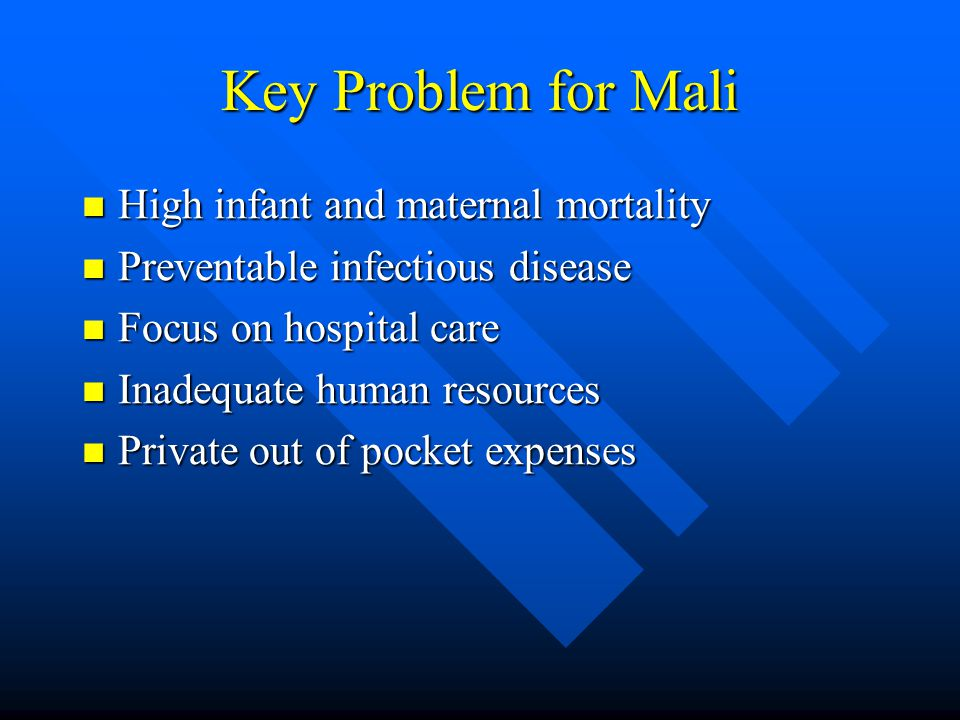 Key Problem for Mali High infant and maternal mortality High infant and maternal mortality Preventable infectious disease Preventable infectious disease Focus on hospital care Focus on hospital care Inadequate human resources Inadequate human resources Private out of pocket expenses Private out of pocket expenses